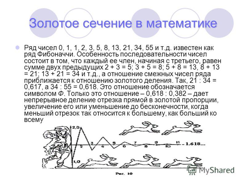 Золотое сечение в математике Ряд чисел 0, 1, 1, 2, 3, 5, 8, 13, 21, 34, 55 и т.д. известен как ряд Фибоначчи. Особенность последовательности чисел состоит в том, что каждый ее член, начиная с третьего, равен сумме двух предыдущих 2 + 3 = 5; 3 + 5 = 8