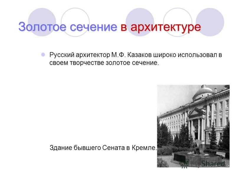 Русский архитектор М.Ф. Казаков широко использовал в своем творчестве золотое сечение. Здание бывшего Сената в Кремле. Золотое сечение в архитектуре