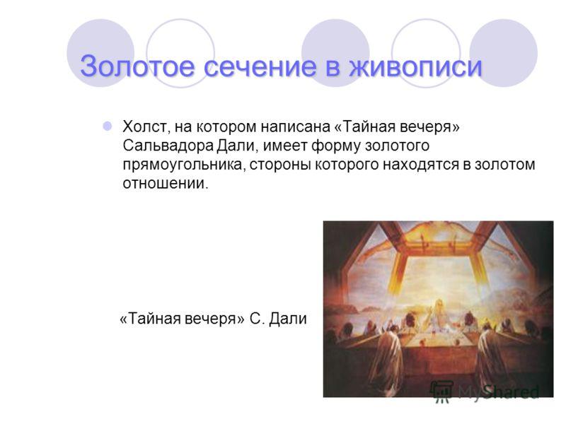 Золотое сечение в живописи Холст, на котором написана «Тайная вечеря» Сальвадора Дали, имеет форму золотого прямоугольника, стороны которого находятся в золотом отношении. «Тайная вечеря» С. Дали
