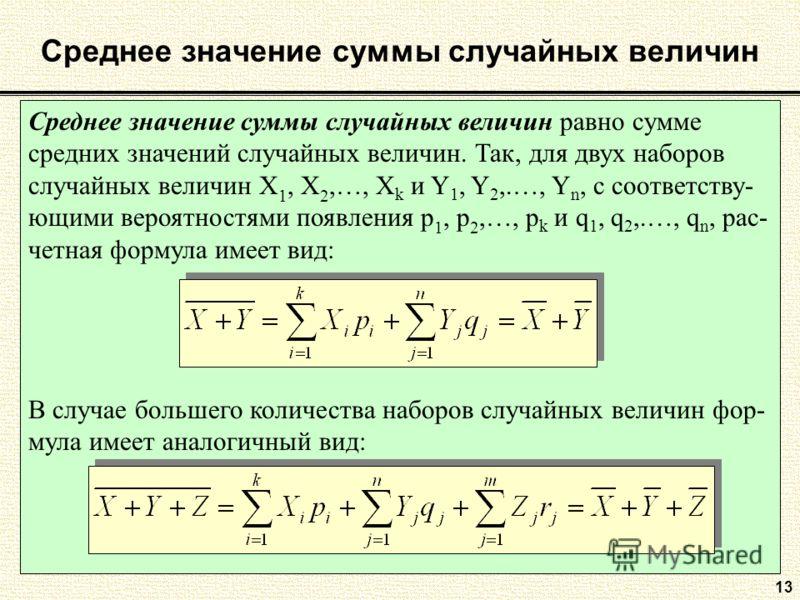 Среднее значение суммы случайных величин Среднее значение суммы случайных величин равно сумме средних значений случайных величин. Так, для двух наборов случайных величин Х 1, Х 2,…, Х k и Y 1, Y 2,.…, Y n, с соответству- ющими вероятностями появления