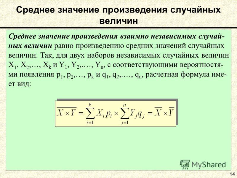 Среднее значение произведения случайных величин Среднее значение произведения взаимно независимых случай- ных величин равно произведению средних значений случайных величин. Так, для двух наборов независимых случайных величин Х 1, Х 2,…, Х k и Y 1, Y