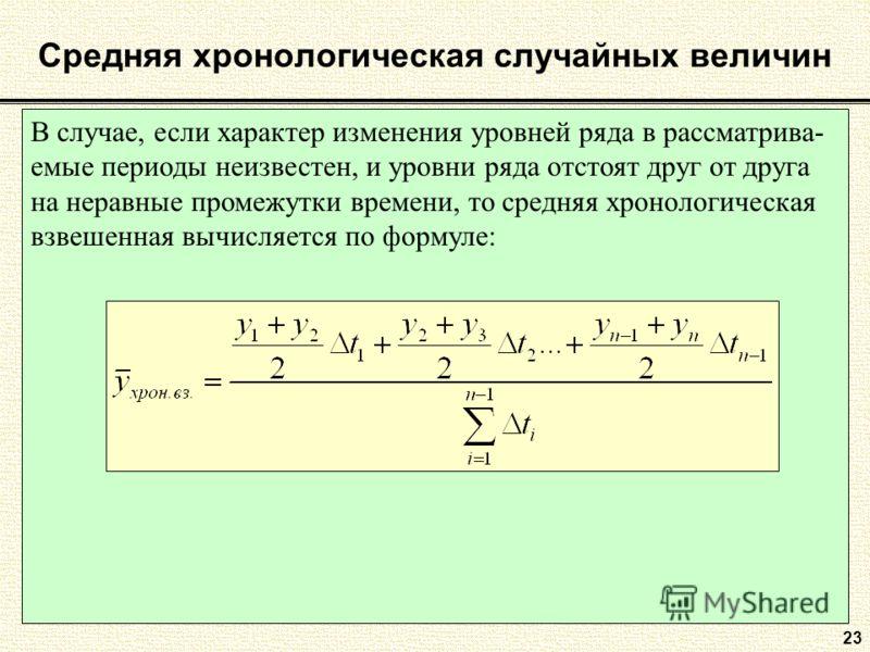 В случае, если характер изменения уровней ряда в рассматрива- емые периоды неизвестен, и уровни ряда отстоят друг от друга на неравные промежутки времени, то средняя хронологическая взвешенная вычисляется по формуле: Средняя хронологическая случайных