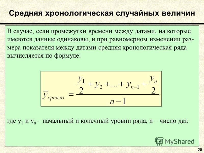 В случае, если промежутки времени между датами, на которые имеются данные одинаковы, и при равномерном изменении раз- мера показателя между датами средняя хронологическая ряда вычисляется по формуле: где y 1 и y n – начальный и конечный уровни ряда,