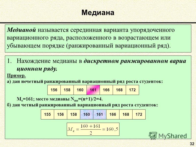 Медиана 32 Медианой называется серединная варианта упорядоченного вариационного ряда, расположенного в возрастающем или убывающем порядке (ранжированный вариационный ряд). 1.Нахождение медианы в дискретном ранжированном вариа ционном ряду. Пример. а)