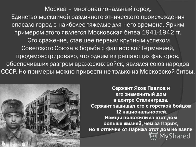 Москва – многонациональный город. Единство москвичей различного этнического происхождения спасало город в наиболее тяжелые для него времена. Ярким примером этого является Московская битва 1941-1942 гг. Это сражение, ставшее первым крупным успехом Сов