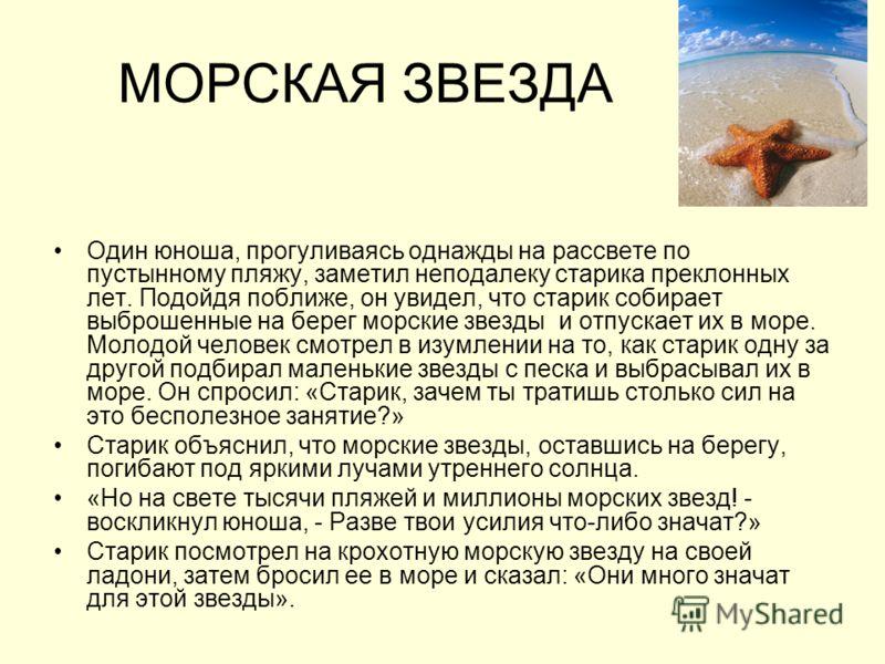 МОРСКАЯ ЗВЕЗДА Один юноша, прогуливаясь однажды на рассвете по пустынному пляжу, заметил неподалеку старика преклонных лет. Подойдя поближе, он увидел, что старик собирает выброшенные на берег морские звезды и отпускает их в море. Молодой человек смо