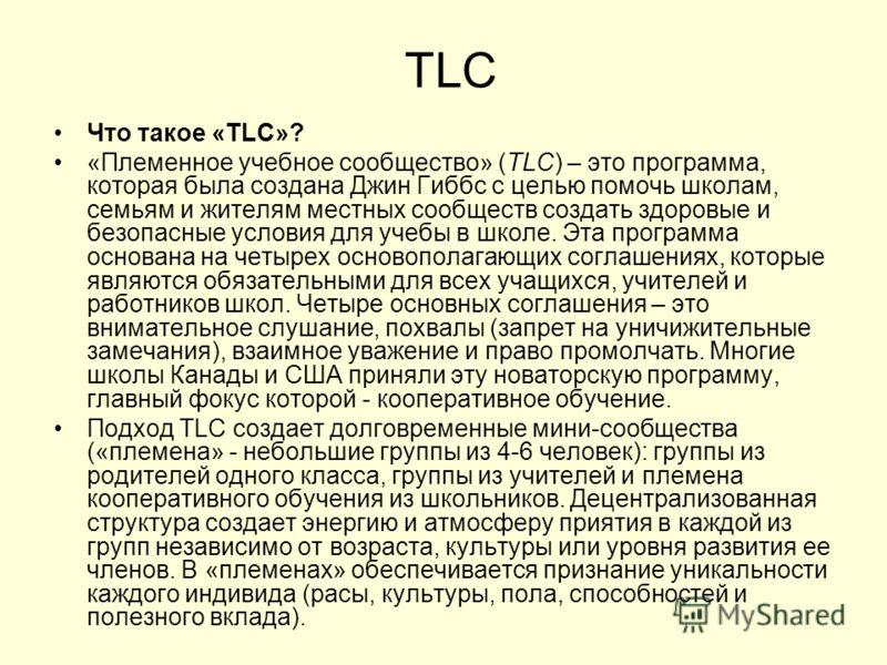 TLC Что такое «TLC»? «Племенное учебное сообщество» (TLC) – это программа, которая была создана Джин Гиббс с целью помочь школам, семьям и жителям местных сообществ создать здоровые и безопасные условия для учебы в школе. Эта программа основана на че