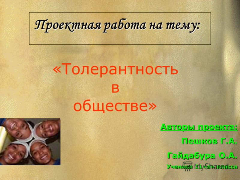 Проектная работа на тему: Авторы проекта: Пешков Г.А. Гайдабура О.А. Ученики 11«а» класса «Толерантность в обществе»