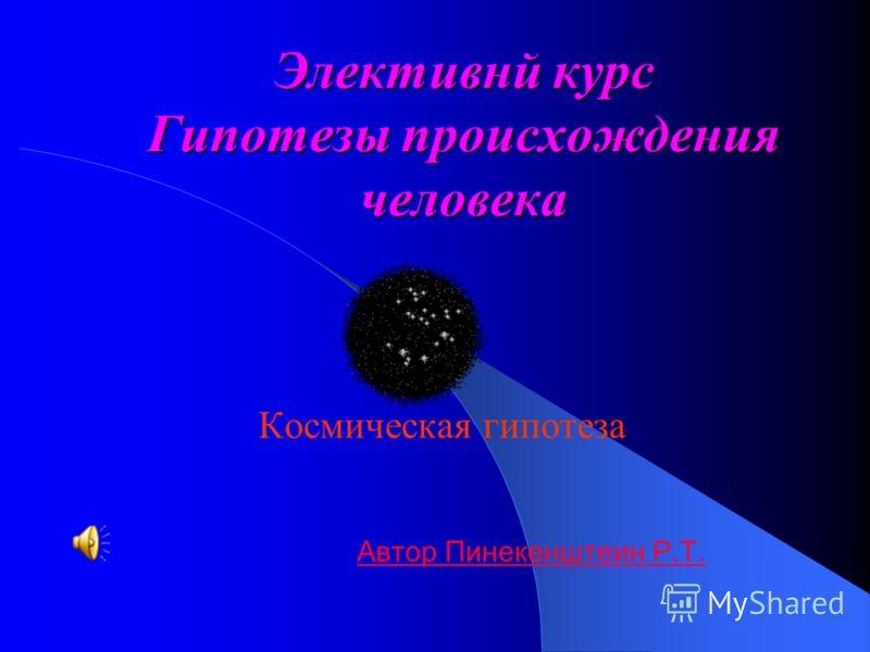 Элективнй курс Гипотезы происхождения человека Космическая гипотеза Автор Пинекенштеин Р.Т.