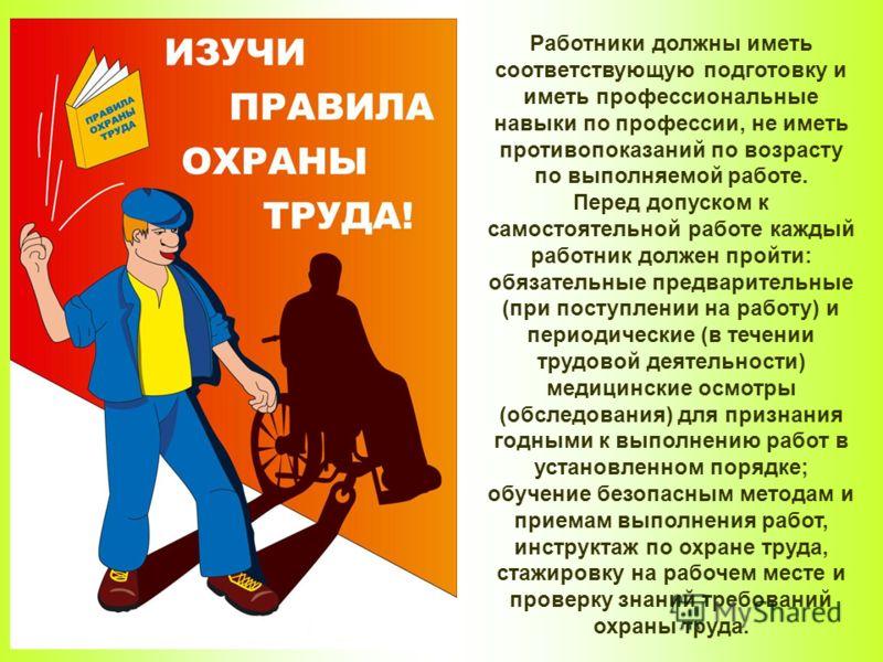 Работники должны иметь соответствующую подготовку и иметь профессиональные навыки по профессии, не иметь противопоказаний по возрасту по выполняемой работе. Перед допуском к самостоятельной работе каждый работник должен пройти: обязательные предварит