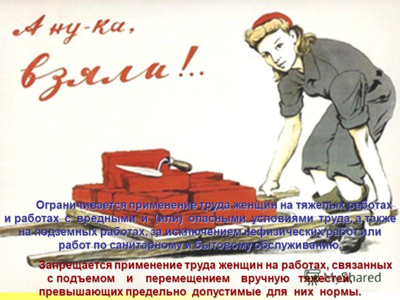Ограничивается применение труда женщин на тяжелых работах и работах с вредными и (или) опасными условиями труда, а также на подземных работах, за исключением нефизических работ или работ по санитарному и бытовому обслуживанию. Запрещается применение