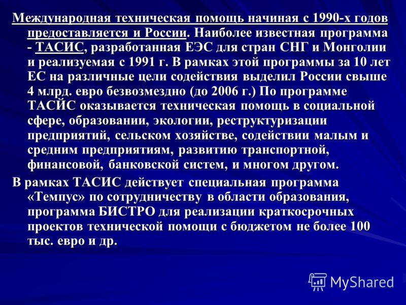 Международная техническая помощь начиная с 1990-х годов предоставляется и России. Наиболее известная программа - ТАСИС, разработанная ЕЭС для стран СНГ и Монголии и реализуемая с 1991 г. В рамках этой программы за 10 лет ЕС на различные цели содейств