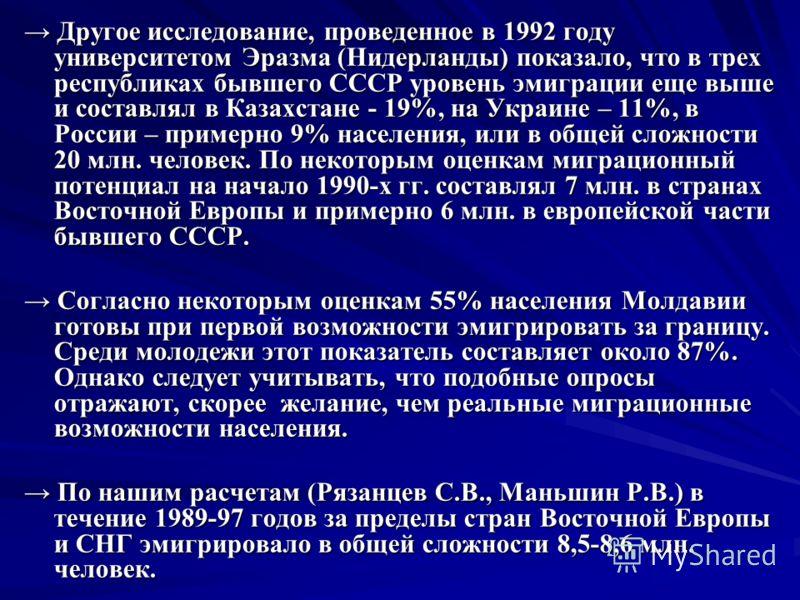 Другое исследование, проведенное в 1992 году университетом Эразма (Нидерланды) показало, что в трех республиках бывшего СССР уровень эмиграции еще выше и составлял в Казахстане - 19%, на Украине – 11%, в России – примерно 9% населения, или в общей сл