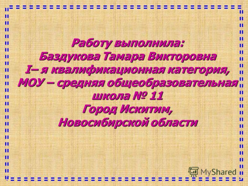 Работу выполнила: Баздукова Тамара Викторовна I– я квалификационная категория, МОУ – средняя общеобразовательная школа 11 Город Искитим, Новосибирской области