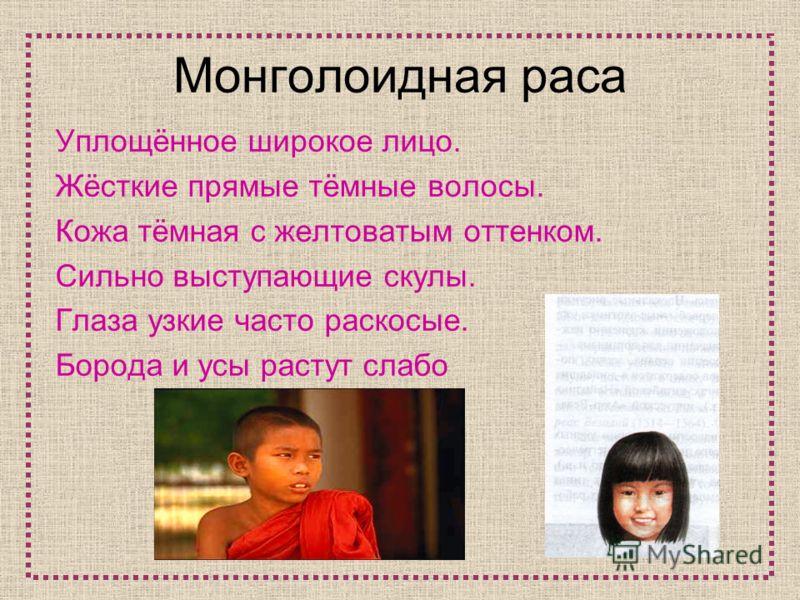 Монголоидная раса Уплощённое широкое лицо. Жёсткие прямые тёмные волосы. Кожа тёмная с желтоватым оттенком. Сильно выступающие скулы. Глаза узкие часто раскосые. Борода и усы растут слабо