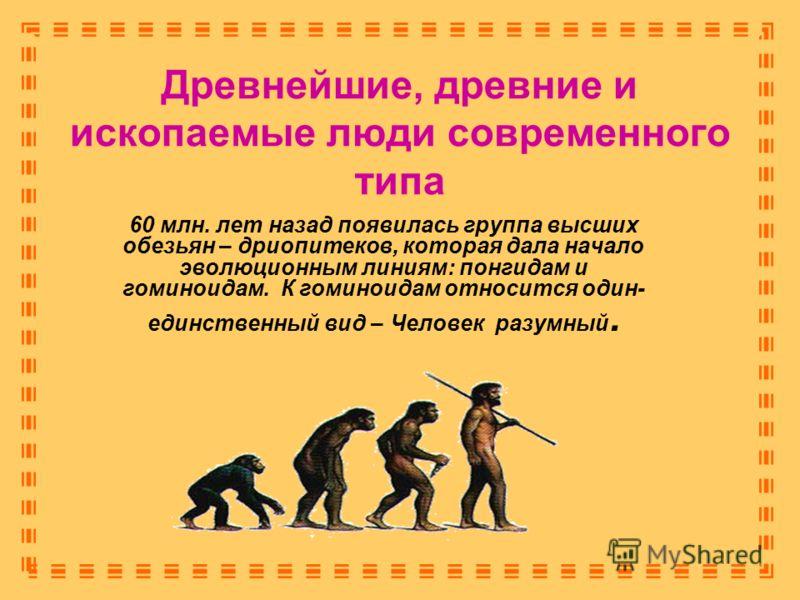 Древнейшие, древние и ископаемые люди современного типа 60 млн. лет назад появилась группа высших обезьян – дриопитеков, которая дала начало эволюционным линиям: понгидам и гоминоидам. К гоминоидам относится один- единственный вид – Человек разумный.