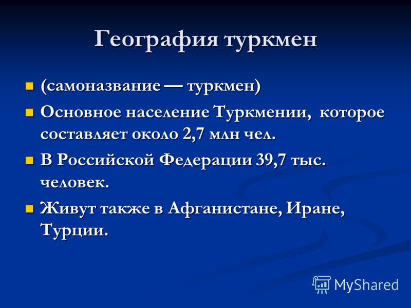 География туркмен (самоназвание туркмен) (самоназвание туркмен) Основное население Туркмении, которое составляет около 2,7 млн чел. Основное население Туркмении, которое составляет около 2,7 млн чел. В Российской Федерации 39,7 тыс. человек. В Россий