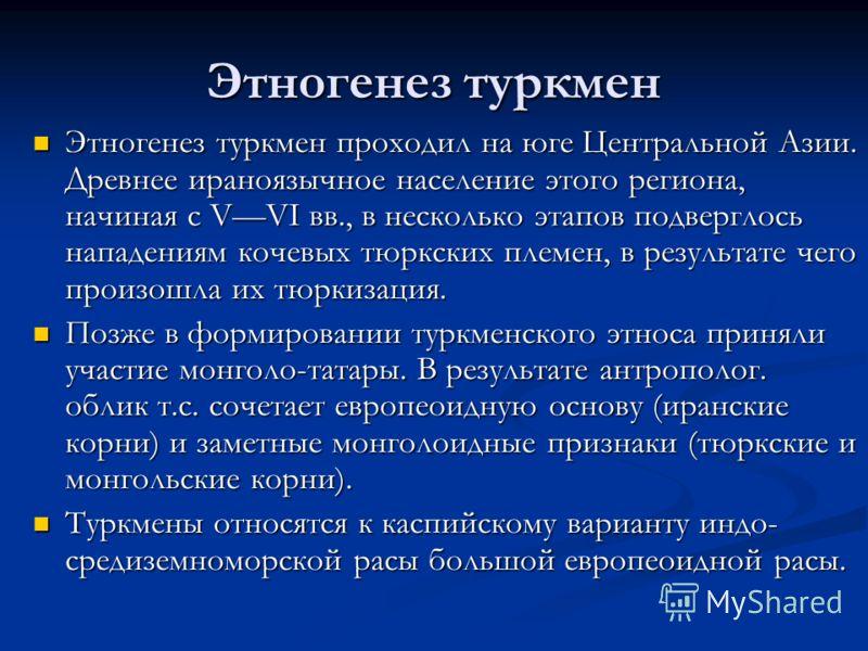 Этногенез туркмен Этногенез туркмен проходил на юге Центральной Азии. Древнее ираноязычное население этого региона, начиная с VVI вв., в несколько этапов подверглось нападениям кочевых тюркских племен, в результате чего произошла их тюркизация. Этног
