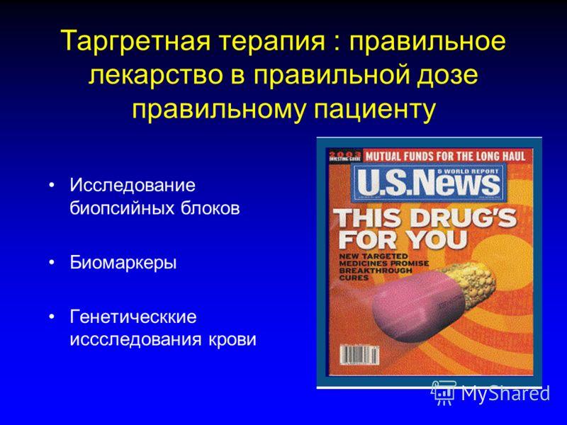 Таргретная терапия : правильное лекарство в правильной дозе правильному пациенту Исследование биопсийных блоков Биомаркеры Генетическкие иссследования крови