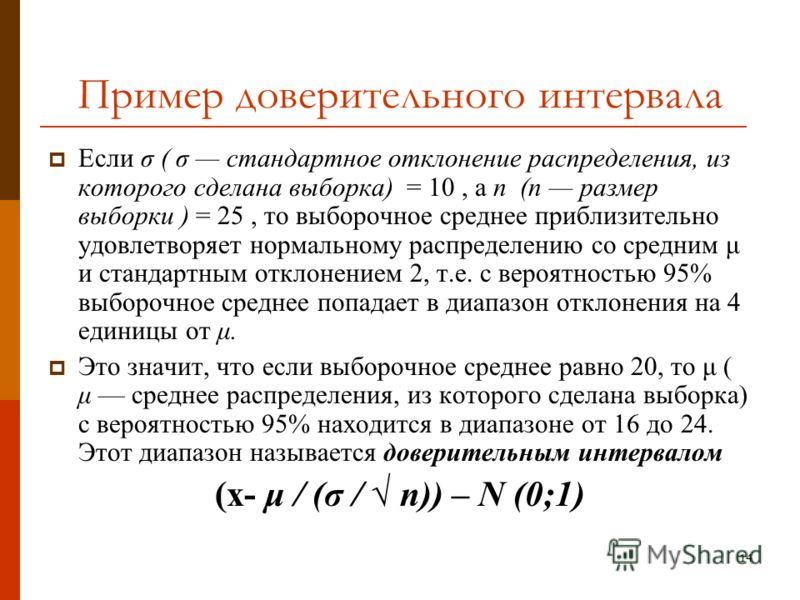 14 Пример доверительного интервала Если σ ( σ стандартное отклонение распределения, из которого сделана выборка) = 10, а п (п размер выборки ) = 25, то выборочное среднее приблизительно удовлетворяет нормальному распределению со средним μ и стандартн