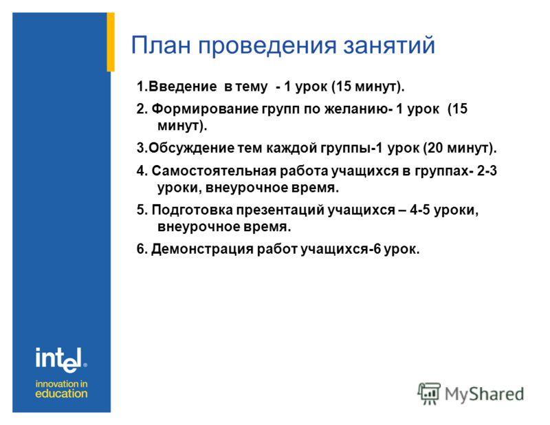 План проведения занятий 1.Введение в тему - 1 урок (15 минут). 2. Формирование групп по желанию- 1 урок (15 минут). 3.Обсуждение тем каждой группы-1 урок (20 минут). 4. Самостоятельная работа учащихся в группах- 2-3 уроки, внеурочное время. 5. Подгот