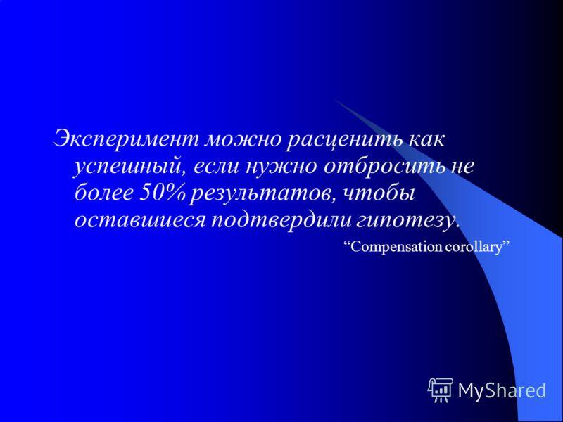 Экcперимент можно расценить как успешный, если нужно отбросить не более 50% результатов, чтобы оставшиеся подтвердили гипотезу. Compensation corollary