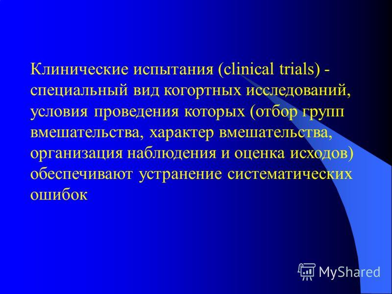 Клинические испытания (clinical trials) - специальный вид когортных исследований, условия проведения которых (отбор групп вмешательства, характер вмешательства, организация наблюдения и оценка исходов) обеспечивают устранение систематических ошибок