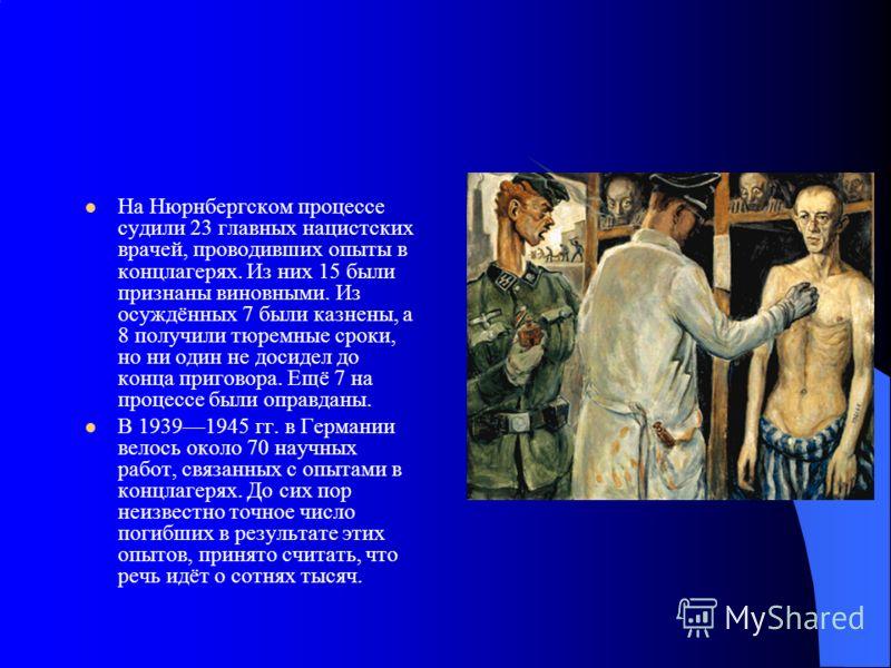 На Нюрнбергском процессе судили 23 главных нацистских врачей, проводивших опыты в концлагерях. Из них 15 были признаны виновными. Из осуждённых 7 были казнены, а 8 получили тюремные сроки, но ни один не досидел до конца приговора. Ещё 7 на процессе б