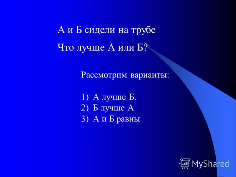 А и Б сидели на трубе Что лучше А или Б? Рассмотрим варианты: 1)А лучше Б. 2)Б лучше А 3)А и Б равны
