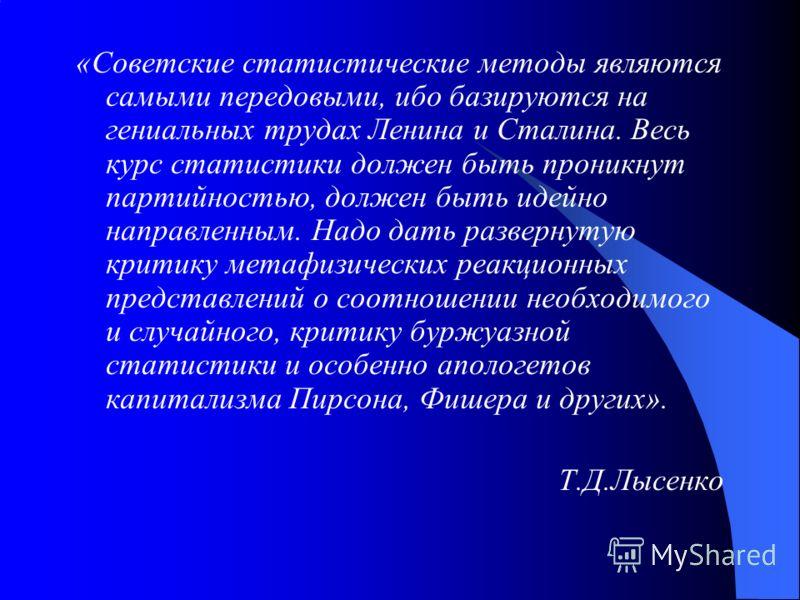 «Советские статистические методы являются самыми передовыми, ибо базируются на гениальных трудах Ленина и Сталина. Весь курс статистики должен быть проникнут партийностью, должен быть идейно направленным. Надо дать развернутую критику метафизических