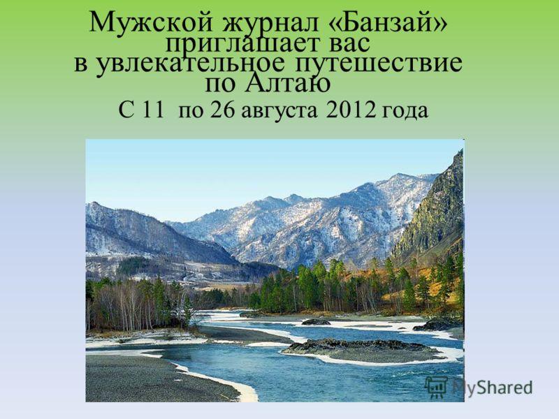 Мужской журнал «Банзай» приглашает вас в увлекательное путешествие по Алтаю С 11 по 26 августа 2012 года
