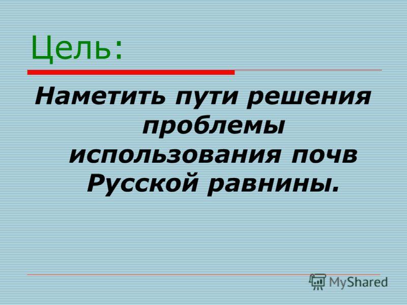 Цель: Наметить пути решения проблемы использования почв Русской равнины.