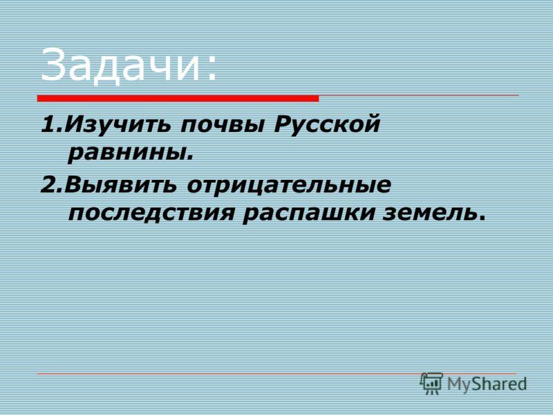 Задачи: 1.Изучить почвы Русской равнины. 2.Выявить отрицательные последствия распашки земель.