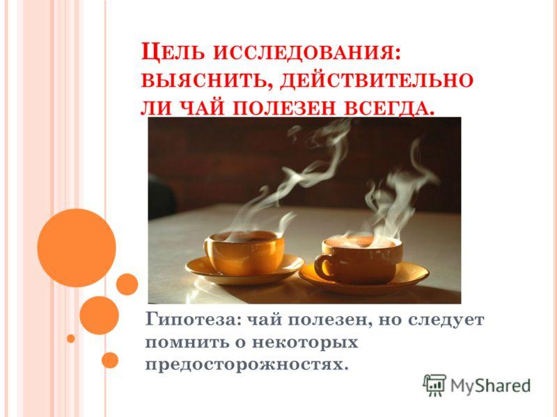 Ц ЕЛЬ ИССЛЕДОВАНИЯ : ВЫЯСНИТЬ, ДЕЙСТВИТЕЛЬНО ЛИ ЧАЙ ПОЛЕЗЕН ВСЕГДА. Гипотеза: чай полезен, но следует помнить о некоторых предосторожностях.