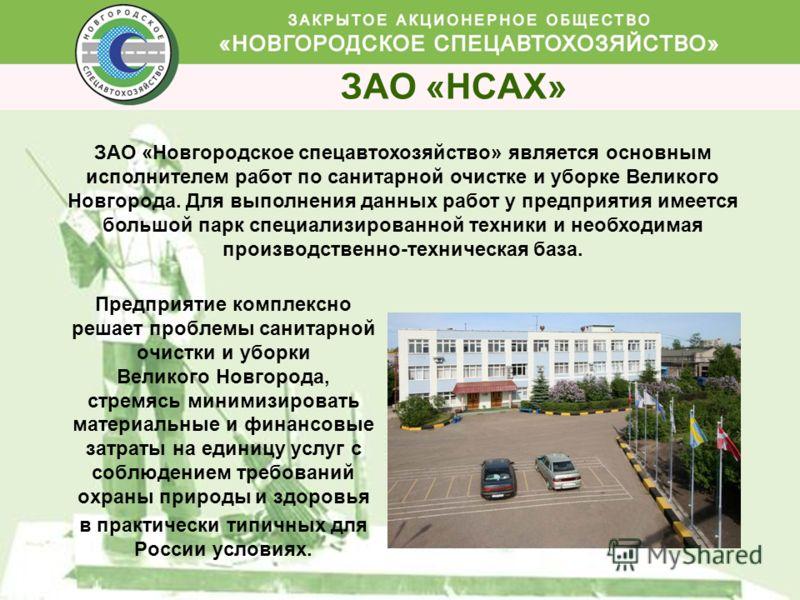 ЗАО «НСАХ» Предприятие комплексно решает проблемы санитарной очистки и уборки Великого Новгорода, стремясь минимизировать материальные и финансовые затраты на единицу услуг с соблюдением требований охраны природы и здоровья в практически типичных для
