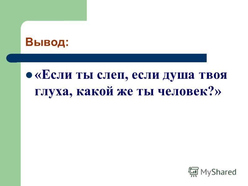 Вывод: «Если ты слеп, если душа твоя глуха, какой же ты человек?»