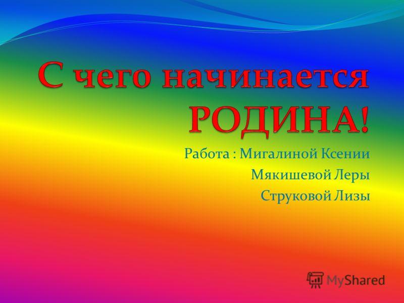 Работа : Мигалиной Ксении Мякишевой Леры Струковой Лизы