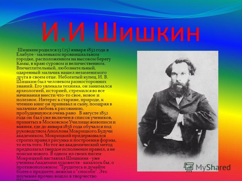 И.И Шишкин Шишкин родился 13 (25) января 1832 года в Елабуге - маленьком провинциальном городке, расположенном на высоком берегу Камы, в краю суровом и величественном. Впечатлительный, любознательный, одаренный мальчик нашел незаменимого друга в свое