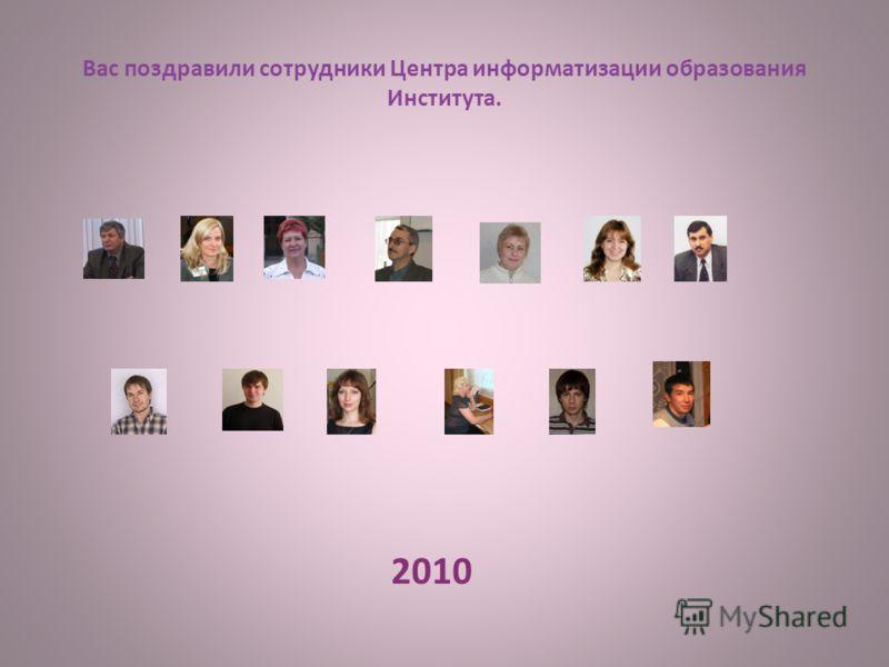 Вас поздравили сотрудники Центра информатизации образования Института. 2010