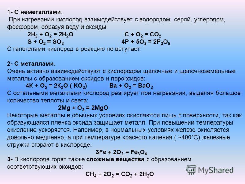 1- С неметаллами. При нагревании кислород взаимодействует с водородом, серой, углеродом, фосфором, образуя воду и оксиды: 2Н 2 + О 2 = 2Н 2 О С + O 2 = СO 2 S + O 2 = SO 2 4Р + 5О 2 = 2Р 2 О 5 С галогенами кислород в реакцию не вступает. 2- С металла