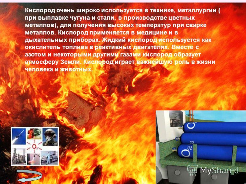 Кислород очень широко используется в технике, металлургии ( при выплавке чугуна и стали, в производстве цветных металлов), для получения высоких температур при сварке металлов. Кислород применяется в медицине и в дыхательных приборах. Жидкий кислород