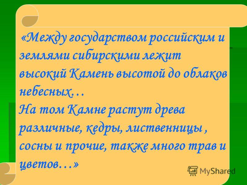 «Между государством российским и землями сибирскими лежит высокий Камень высотой до облаков небесных… На том Камне растут древа различные, кедры, лиственницы, сосны и прочие, также много трав и цветов…»