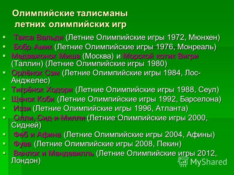 Олимпийские талисманы летних олимпийских игр Такса Вальди (Летние Олимпийские игры 1972, Мюнхен) Такса Вальди (Летние Олимпийские игры 1972, Мюнхен) Бобр Амик (Летние Олимпийские игры 1976, Монреаль) Бобр Амик (Летние Олимпийские игры 1976, Монреаль)