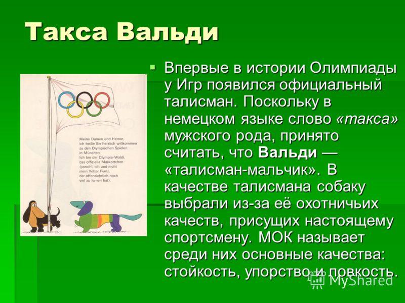 Такса Вальди Впервые в истории Олимпиады у Игр появился официальный талисман. Поскольку в немецком языке слово «такса» мужского рода, принято считать, что Вальди «талисман-мальчик». В качестве талисмана собаку выбрали из-за её охотничьих качеств, при