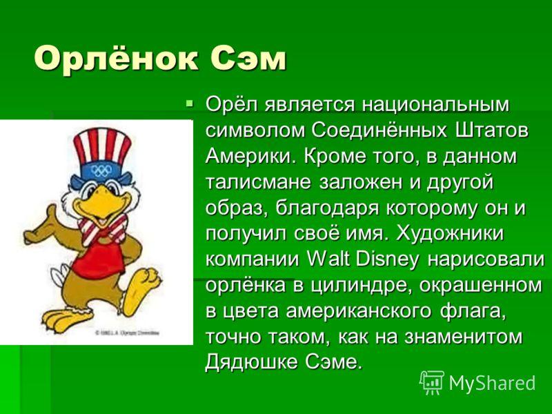 Орлёнок Сэм Орёл является национальным символом Соединённых Штатов Америки. Кроме того, в данном талисмане заложен и другой образ, благодаря которому он и получил своё имя. Художники компании Walt Disney нарисовали орлёнка в цилиндре, окрашенном в цв