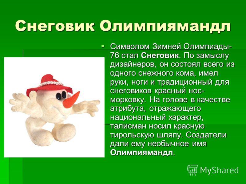 Снеговик Олимпиямандл Символом Зимней Олимпиады- 76 стал Снеговик. По замыслу дизайнеров, он состоял всего из одного снежного кома, имел руки, ноги и традиционный для снеговиков красный нос- морковку. На голове в качестве атрибута, отражающего национ