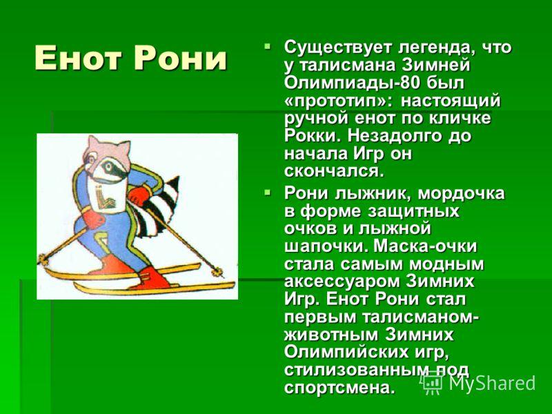 Енот Рони Существует легенда, что у талисмана Зимней Олимпиады-80 был «прототип»: настоящий ручной енот по кличке Рокки. Незадолго до начала Игр он скончался. Существует легенда, что у талисмана Зимней Олимпиады-80 был «прототип»: настоящий ручной ен