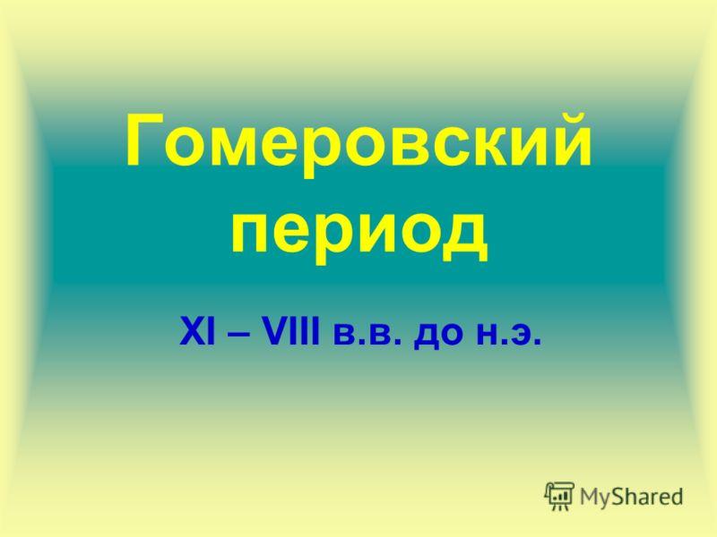 Гомеровский период ХI – VIII в.в. до н.э.