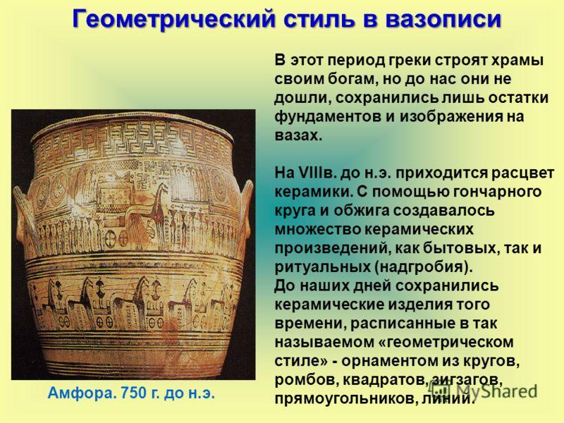 В этот период греки строят храмы своим богам, но до нас они не дошли, сохранились лишь остатки фундаментов и изображения на вазах. На VIIIв. до н.э. приходится расцвет керамики. С помощью гончарного круга и обжига создавалось множество керамических п
