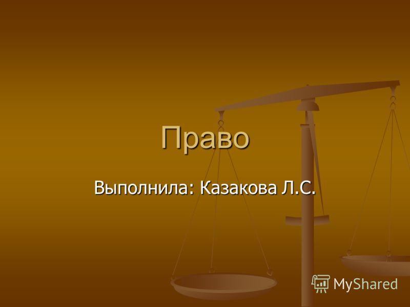 Право Выполнила: Казакова Л.С.